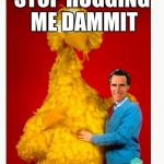 Big Bird And Mitt Romney Meme | STOP HUGGING ME DAMMIT | image tagged in memes,big bird and mitt romney | made w/ Imgflip meme maker