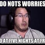 Markiplier  | DO NOTS WORRIES I IZ A PRO AT FIVE NIGHTS AT FRWEEDYS | image tagged in markiplier | made w/ Imgflip meme maker