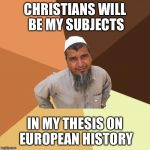 Ordinary Muslim Man Meme | CHRISTIANS WILL BE MY SUBJECTS IN MY THESIS ON EUROPEAN HISTORY | image tagged in memes,ordinary muslim man | made w/ Imgflip meme maker