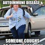 Melissa McCarthy running  | WHEN YOU HAVE AN AUTOIMMUNE DISEASE & SOMEONE COUGHS OR SNEEZES NEAR YOU | image tagged in melissa mccarthy running | made w/ Imgflip meme maker