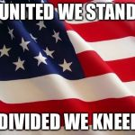 American flag | UNITED WE STAND DIVIDED WE KNEEL | image tagged in american flag | made w/ Imgflip meme maker