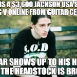 First World Metal Problems | ORDERS A $3,600 JACKSON USA SELECT KING V ONLINE FROM GUITAR CENTER GUITAR SHOWS UP TO HIS HOUSE AND THE HEADSTOCK IS BROKEN | image tagged in metalhead,first world metal problems,memes,guitar,guitars,heavy metal | made w/ Imgflip meme maker
