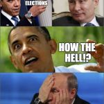 Obama v Putin | YOU RUSSIAN MESSED WITH THE ELECTIONS LIKE HOW YOU SCREWED UP HILLARY'S CAMPAIGN, AND ARE GOING TO JAIL? HOW THE HELL!? PEEK-A-BOO, I'M THE  | image tagged in obama v putin | made w/ Imgflip meme maker