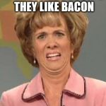 Disgusted Kristin Wiig | WHEN SOMEONE SAYS THEY LIKE BACON | image tagged in disgusted kristin wiig | made w/ Imgflip meme maker