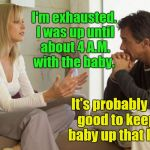 couple talking | I'm exhausted. I was up until about 4 A.M. with the baby. It's probably not good to keep a baby up that late. | image tagged in couple talking | made w/ Imgflip meme maker