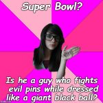 Idiot Nerd Girl Meme | Super Bowl? Is he a guy who fights evil pins while dressed like a giant black ball? | image tagged in memes,idiot nerd girl,super bowl,super bowl 52 | made w/ Imgflip meme maker