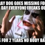 Joker nobody bats an eye | RAY DOG GOES MISSING FOR A DAY EVERYONE FREAKS OUT I GO MISS FOR 2 YEARS NO BODY BATS AN EYE | image tagged in joker nobody bats an eye | made w/ Imgflip meme maker