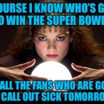Psychic with Crystal Ball | OF COURSE I KNOW WHO'S GOING TO WIN THE SUPER BOWL? IT'S ALL THE FANS WHO ARE GOING TO CALL OUT SICK TOMORROW. | image tagged in psychic with crystal ball | made w/ Imgflip meme maker