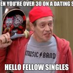 Steve Buscemi Fellow Kids | WHEN YOU'RE OVER 30 ON A DATING SITE HELLO FELLOW SINGLES | image tagged in steve buscemi fellow kids | made w/ Imgflip meme maker