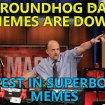 All change... :) | GROUNDHOG DAY MEMES ARE DOWN INVEST IN SUPERBOWL MEMES | image tagged in memes,mad money jim cramer,superbowl,groundhog day,trends | made w/ Imgflip meme maker