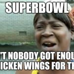 Aint Nobody Got Time For That Meme | SUPERBOWL AIN'T NOBODY GOT ENOUGH CHICKEN WINGS FOR THAT | image tagged in memes,aint nobody got time for that | made w/ Imgflip meme maker
