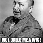 CURLEY Meme | I MUST BE SMART MOE CALLS ME A WISE GUY ALL THE TIME | image tagged in memes,curley | made w/ Imgflip meme maker