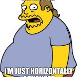 Comic Book Guy Meme | I'M NOT FAT I'M JUST HORIZONTALLY ADVANCED | image tagged in memes,comic book guy | made w/ Imgflip meme maker