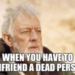 Obi Wan Kenobi Meme | WHEN YOU HAVE TO UNFRIEND A DEAD PERSON | image tagged in memes,obi wan kenobi | made w/ Imgflip meme maker