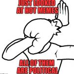 Just why? | JUST LOOKED AT HOT MEMES ALL OF THEM ARE POLITICAL | image tagged in extreme facepalm,politics,anti political,why,front page,hot | made w/ Imgflip meme maker