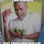 Why Can't I Hold All These Limes Meme | WHEN LIFE GIVES YOU LEMONS BUT THEN YOU REALIZE THEY ARE LIMES | image tagged in memes,why can't i hold all these limes | made w/ Imgflip meme maker
