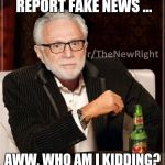 CNN Blackmail | I DON'T ALWAYS REPORT FAKE NEWS ... AWW, WHO AM I KIDDING? I DO IT ALL THE TIME. | image tagged in cnn blackmail | made w/ Imgflip meme maker