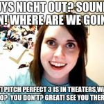 Overly Attached Girlfriend Meme | GUYS NIGHT OUT? SOUNDS FUN! WHERE ARE WE GOING? WAIT! PITCH PERFECT 3 IS IN THEATERS,WANNA GO?  YOU DON'T? GREAT! SEE YOU THERE! | image tagged in memes,overly attached girlfriend | made w/ Imgflip meme maker