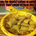 Good Guy Pizza Rolls Meme | FOR THE WORST COOKS IN ANIME (AND BY THAT I MEAN HETALIA ENGLAND) | image tagged in memes,good guy pizza rolls,meme,hetalia | made w/ Imgflip meme maker
