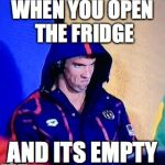 Michael Phelps Death Stare Meme | WHEN YOU OPEN THE FRIDGE AND ITS EMPTY | image tagged in memes,michael phelps death stare | made w/ Imgflip meme maker