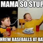 Yo Mama So Stupid | YO MAMA SO STUPID SHE THREW BASEBALLS AT BATMAN | image tagged in memes,yo mama | made w/ Imgflip meme maker