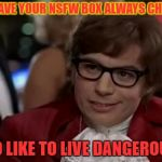 Bold decision | YOU HAVE YOUR NSFW BOX ALWAYS CHECKED I TOO LIKE TO LIVE DANGEROUSLY | image tagged in memes,i too like to live dangerously,funny | made w/ Imgflip meme maker