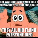 Tide Pods are for washing clothes,not for eating | THERE WAS ONCE A BOY WHO TOLD HIS FRIENDS ABOUT THE TIDE POD CHALLENGE THEY ALL DID IT,AND EVERYONE DIED | image tagged in memes,patrick says | made w/ Imgflip meme maker