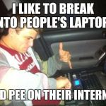 DoucheBag DJ Meme | I LIKE TO BREAK INTO PEOPLE'S LAPTOPS AND PEE ON THEIR INTERNET | image tagged in memes,douchebag dj | made w/ Imgflip meme maker