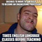 Good Guy Greg Meme | DECIDES TO MOVE TO AMERICA TO BECOME AN ENGINEERING PROFESSOR TAKES ENGLISH LANGUAGE CLASSES BEFORE TEACHING | image tagged in memes,good guy greg | made w/ Imgflip meme maker
