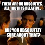 Conversation | THERE ARE NO ABSOLUTES. ALL TRUTH IS RELATIVE . ARE YOU ABSOLUTELY SURE ABOUT THAT? | image tagged in conversation | made w/ Imgflip meme maker