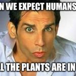 Zoolander | HOW CAN WE EXPECT HUMANS TO EAT? WHEN ALL THE PLANTS ARE IN SPACE?! | image tagged in zoolander | made w/ Imgflip meme maker