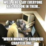 "Monkey Business Meme | WELL, THEY SAY EVERYONE HAS A BOOK IN THEM... ""WHEN MONKEYS CONQUER: CHAPTER ONE..."" 