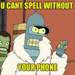 Or anything else | U CANT SPELL WITHOUT YOUR PHONE | image tagged in bendith,overith,non spellers,memes,futurama,robot bender | made w/ Imgflip meme maker