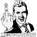 1950s Middle Finger Meme | HEY WATCH YOUR LANGUAGE | image tagged in memes,1950s middle finger | made w/ Imgflip meme maker