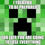 Scumbag Minecraft Meme | I TOLD YOU TO BE PREPARED TOO LATE YOU ARE GOING TO LOSE EVERYTHING | image tagged in memes,scumbag minecraft | made w/ Imgflip meme maker
