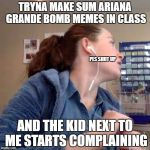 Annoyed Glare of Chappy | TRYNA MAKE SUM ARIANA GRANDE BOMB MEMES IN CLASS AND THE KID NEXT TO ME STARTS COMPLAINING PLS SHUT UP | image tagged in annoyed glare of chappy,ariana grande,bomb,class,complaining | made w/ Imgflip meme maker