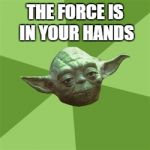 Advice Yoda Meme | THE FORCE IS IN YOUR HANDS | image tagged in memes,advice yoda | made w/ Imgflip meme maker
