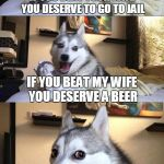 Maybe you deserve a Klondike bar too. | IF YOU BEAT YOUR WIFE YOU DESERVE TO GO TO JAIL IF YOU BEAT MY WIFE YOU DESERVE A BEER | image tagged in bad joke dog,ex wife,funny memes | made w/ Imgflip meme maker
