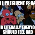 You Should Feel Bad Zoidberg Meme | THE PRESIDENT IS BAD AND LITERALLY EVERYONE SHOULD FEEL BAD | image tagged in memes,you should feel bad zoidberg | made w/ Imgflip meme maker