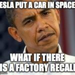 Tesla WTF | TESLA PUT A CAR IN SPACE? WHAT IF THERE IS A FACTORY RECALL | image tagged in confused obama,tesla,spaceman,roadster,funny meme | made w/ Imgflip meme maker