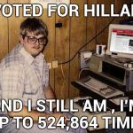 Talk about a Diehard | I VOTED FOR HILLARY AND I STILL AM , I'M UP TO 524,864 TIMES | image tagged in memes,internet guide,voter fraud,still waiting,libtards | made w/ Imgflip meme maker