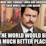 Ron Swanson Meme | IF MORE MEN TENDERLY LOVED AND CHERISHED THEIR WIVES LIKE I LOVE BACON THE WORLD WOULD BE A MUCH BETTER PLACE | image tagged in memes,ron swanson | made w/ Imgflip meme maker
