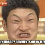 Impossibru Guy Original Meme | WHEN NOBODY COMMENTS ON MY MEMES | image tagged in memes,impossibru guy original | made w/ Imgflip meme maker
