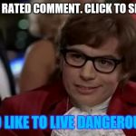 "Usually pretty funny to see what trolls/idiots have to say. | ""LOW RATED COMMENT. CLICK TO SHOW"" I TOO LIKE TO LIVE DANGEROUSLY. 
