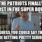 So I Guess You Can Say Things Are Getting Pretty Serious Meme | THE PATRIOTS FINALLY LOST IN THE SUPER BOWL SO I GUESS YOU COULD SAY THINGS ARE GETTING PRETTY SERIOUS | image tagged in memes,so i guess you can say things are getting pretty serious | made w/ Imgflip meme maker