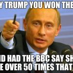 Good Guy Putin Meme | OKAY TRUMP YOU WON THE BET AND HAD THE BBC SAY SH*T HOLE OVER 50 TIMES THAT DAY | image tagged in memes,good guy putin | made w/ Imgflip meme maker