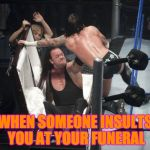 WWE  Undertaker | WHEN SOMEONE INSULTS YOU AT YOUR FUNERAL | image tagged in wwe  undertaker | made w/ Imgflip meme maker