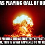 Nuclear Explosion Meme | WAS PLAYING CALL OF DUTY GOT 25 KILLS AND ACTIVATED THE TACTICAL NUKE, THIS IS WHAT HAPPENED TO MY HOME: | image tagged in memes,nuclear explosion | made w/ Imgflip meme maker