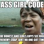 Fake ass girls | FAKE ASS GIRL CODE SHIT BE REAL,BE HONEST AND GIRLS,GUYS SEE RIGHT THRU THE FAKE FRENEMY CRAP  AINT NO ONE GOT TIME FOR THAT | image tagged in memes,aint nobody got time for that | made w/ Imgflip meme maker