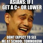 fnny asian man | ASIANS: IF I GET A C+ OR LOWER DONT EXPECT TO SEE ME AT SCHOOL TOMMOROW | image tagged in fnny asian man | made w/ Imgflip meme maker